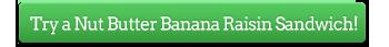 Try a Nut Butter Banana Raisin Sandwich!