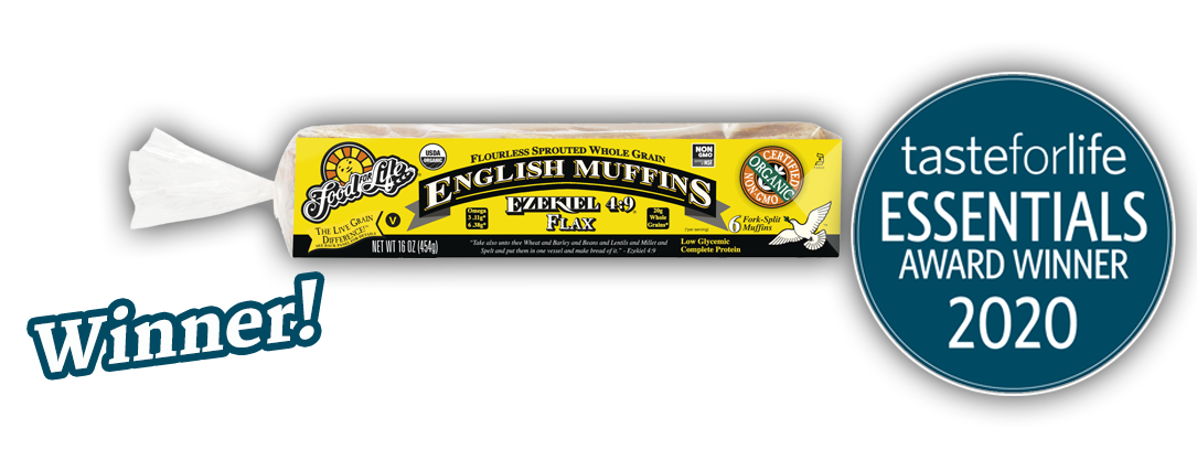 Ezekiel 4:9 Flax Sprouted Whole Grain English Muffin is the tasteforlife essentials award winner for 2020. Click to learn more.